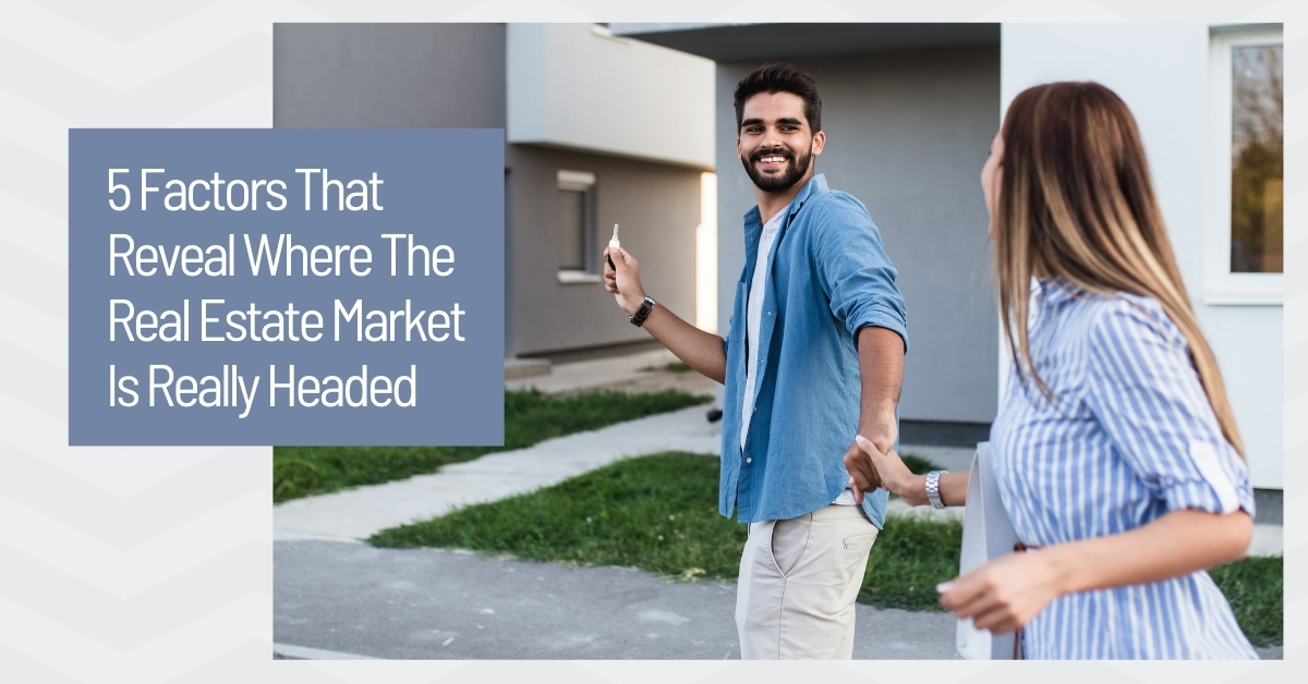5 Faftors That Reveal Where the Real Estate Market is Headed